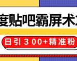 售价668元百度贴吧精准引流霸屏术2.0,实战操作日引300+精准粉全过程
