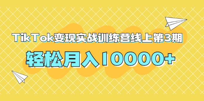龟课TIKTOK变现实战训练营线上第3期,轻松月入10000+