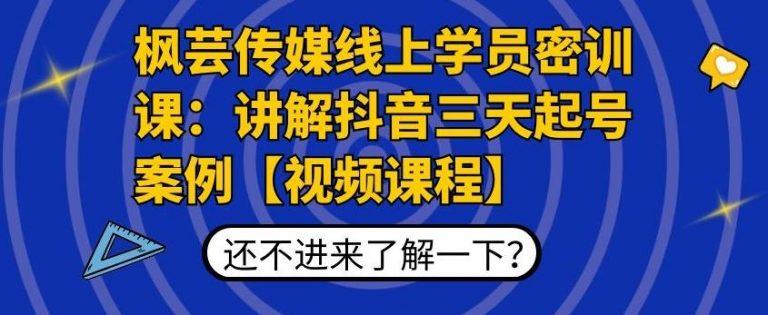 芸传媒线上学员密训课:讲解抖音三天起号案例高清视频课