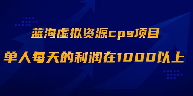 蓝海虚拟资源cps项目,目前最高单人每天的利润在1000以上