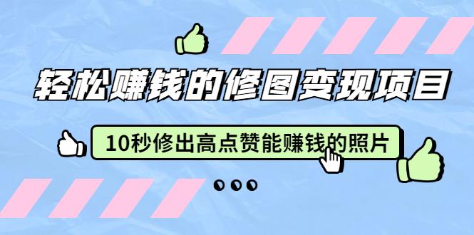 赵洋·轻松赚钱的修图变现项目:10秒修出高点赞能赚钱的照片(18节视频课)