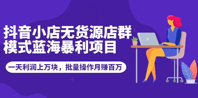 抖音小店无货源店群模式蓝海暴利项目:一天利润上万块,批量操作月赚百万