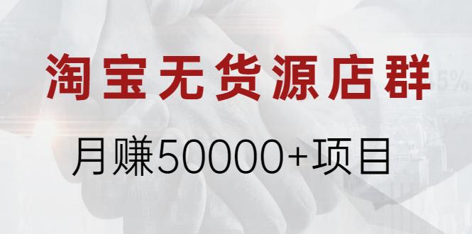淘宝无货源店群月赚50000+项目,选品,上架,引流 详细操作教程!
