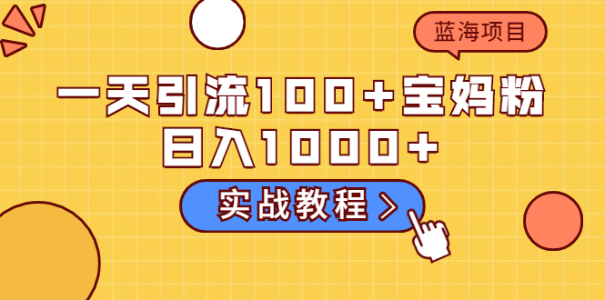 一天引流100+宝妈粉,日入1000+的蓝海项目(实战教程)